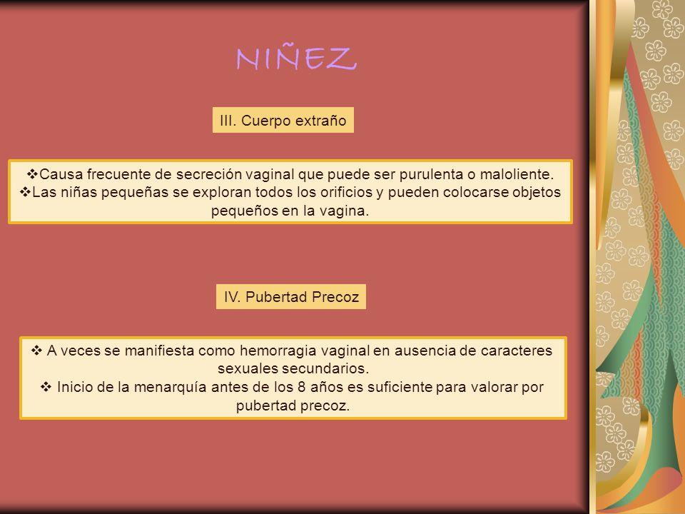 NIÑEZ III. Cuerpo extraño Causa frecuente de secreción vaginal que puede ser purulenta o maloliente. Las niñas pequeñas se exploran todos los orificio
