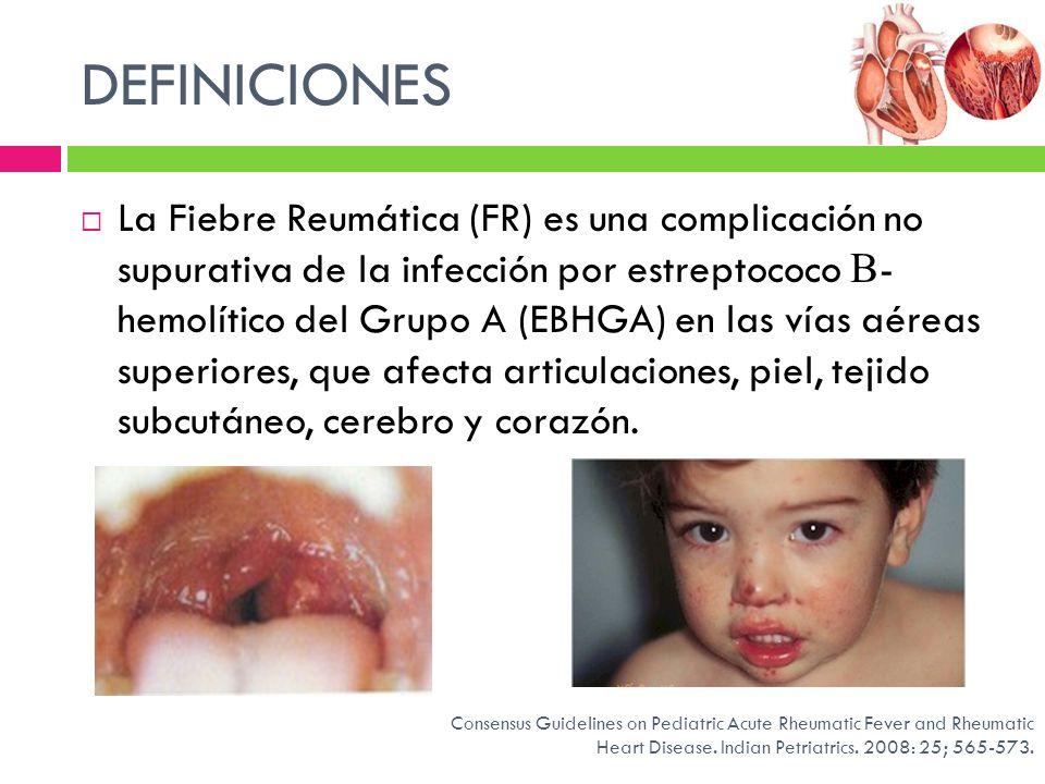 DEFINICIONES La Fiebre Reumática (FR) es una complicación no supurativa de la infección por estreptococo - hemolítico del Grupo A (EBHGA) en las vías
