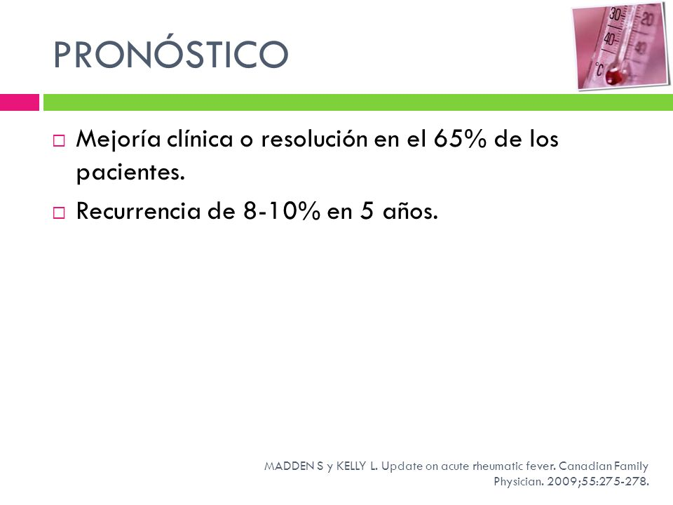 PRONÓSTICO Mejoría clínica o resolución en el 65% de los pacientes. Recurrencia de 8-10% en 5 años. MADDEN S y KELLY L. Update on acute rheumatic feve