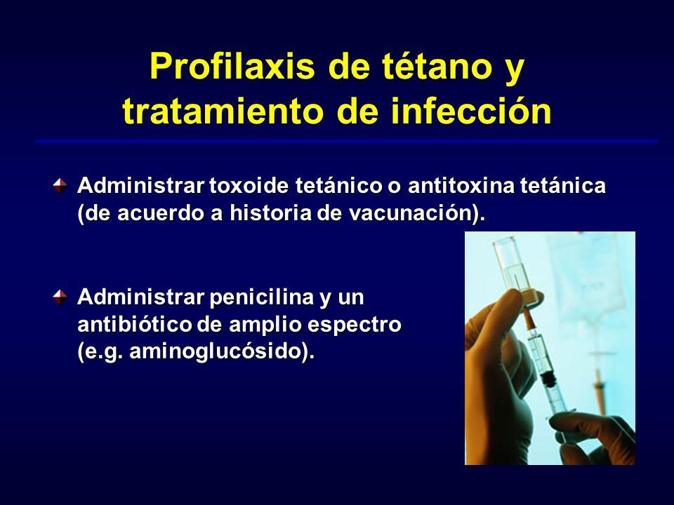 Profilaxis de tétano y tratamiento de infección Administrar toxoide tetánico o antitoxina tetánica (de acuerdo a historia de vacunación). Administrar