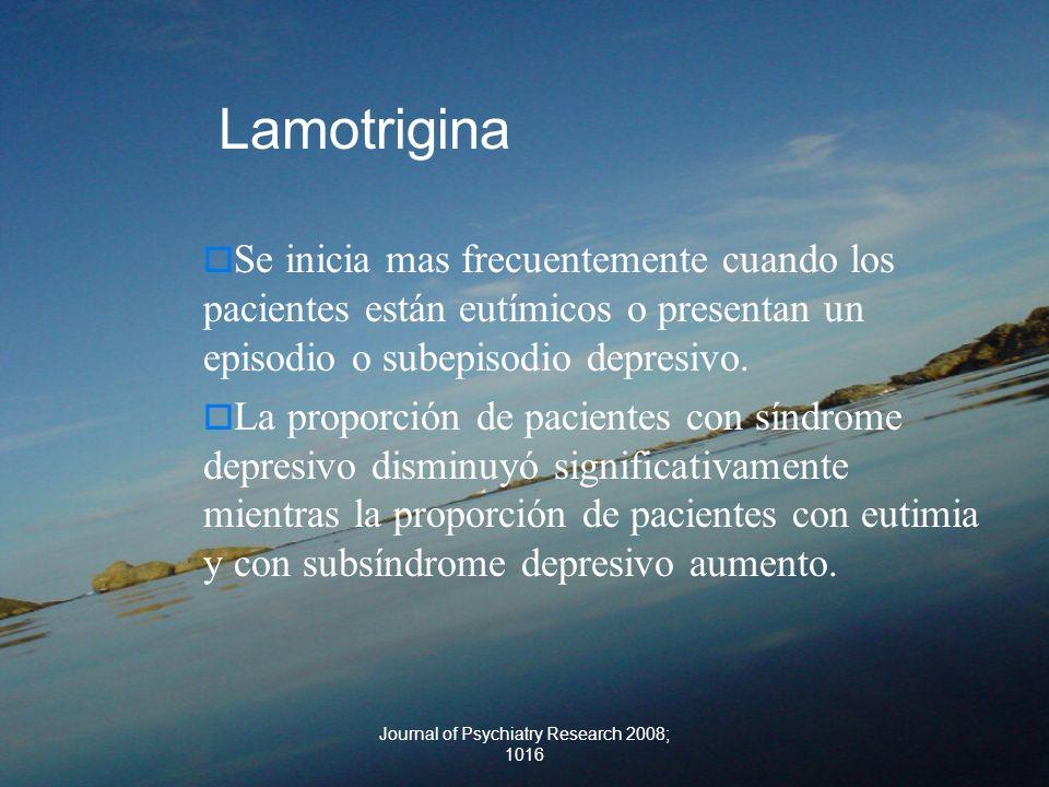Journal of Psychiatry Research 2008; 1016 Lamotrigina Se inicia mas frecuentemente cuando los pacientes están eutímicos o presentan un episodio o sube