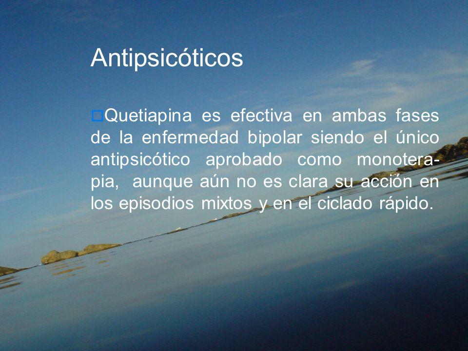 Antipsicóticos Quetiapina es efectiva en ambas fases de la enfermedad bipolar siendo el único antipsicótico aprobado como monotera- pia, aunque aún no