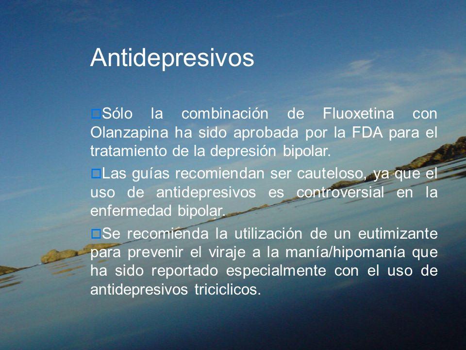 Antidepresivos Sólo la combinación de Fluoxetina con Olanzapina ha sido aprobada por la FDA para el tratamiento de la depresión bipolar. Las guías rec