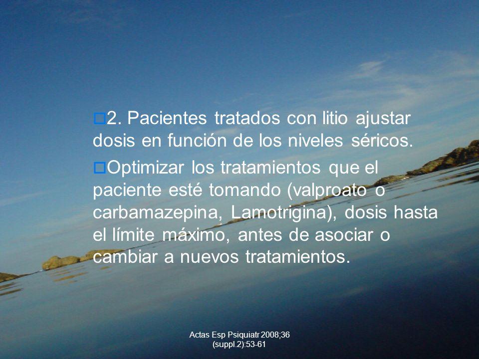 Actas Esp Psiquiatr 2008;36 (suppl.2):53-61 2. Pacientes tratados con litio ajustar dosis en función de los niveles séricos. Optimizar los tratamiento
