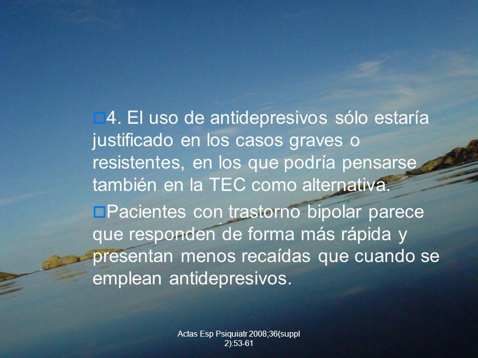 Actas Esp Psiquiatr 2008;36(suppl 2):53-61 4. El uso de antidepresivos sólo estaría justificado en los casos graves o resistentes, en los que podría p