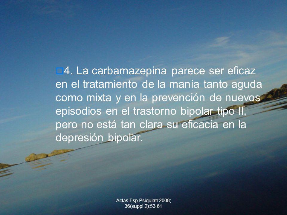 Actas Esp Psiquiatr 2008; 36(suppl.2):53-61 4. La carbamazepina parece ser eficaz en el tratamiento de la manía tanto aguda como mixta y en la prevenc