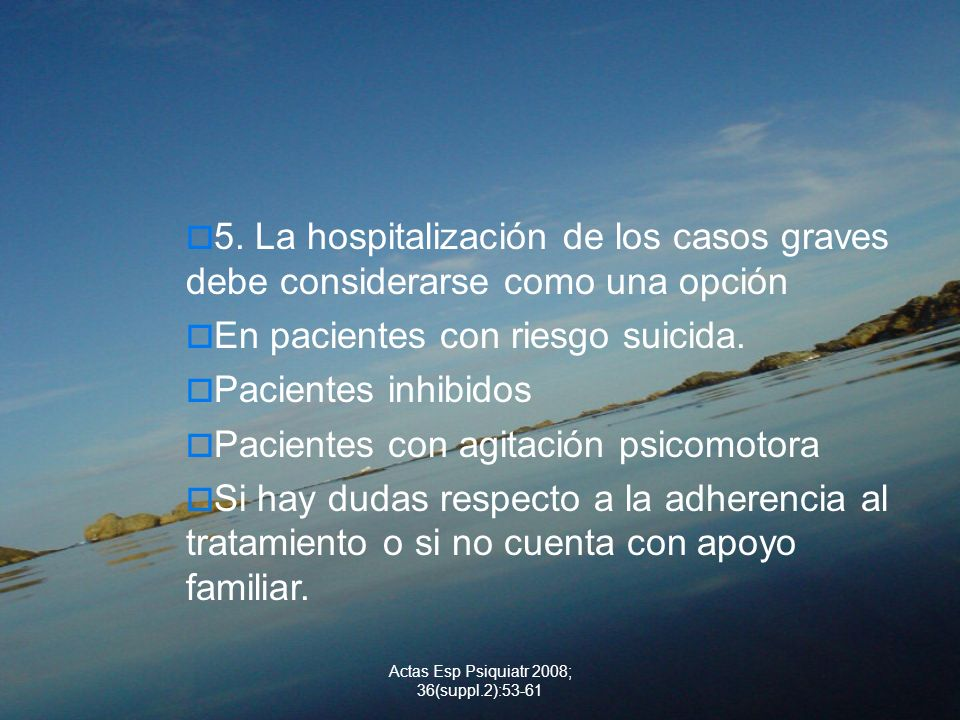 Actas Esp Psiquiatr 2008; 36(suppl.2):53-61 5. La hospitalización de los casos graves debe considerarse como una opción En pacientes con riesgo suicid