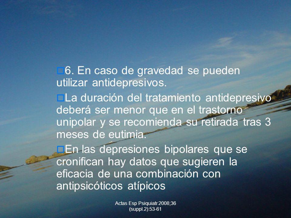 Actas Esp Psiquiatr 2008;36 (suppl.2):53-61 6. En caso de gravedad se pueden utilizar antidepresivos. La duración del tratamiento antidepresivo deberá