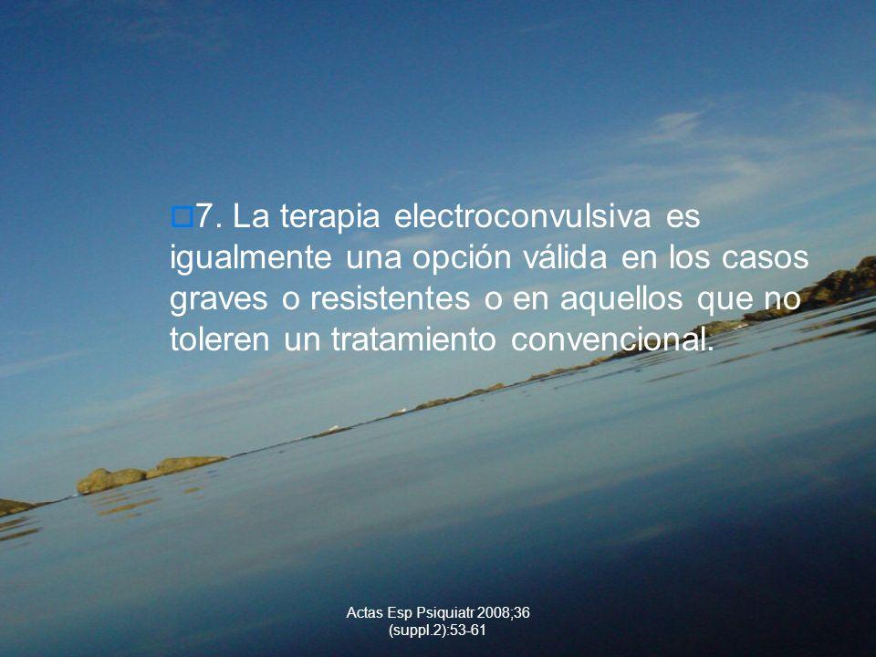 Actas Esp Psiquiatr 2008;36 (suppl.2):53-61 7. La terapia electroconvulsiva es igualmente una opción válida en los casos graves o resistentes o en aqu