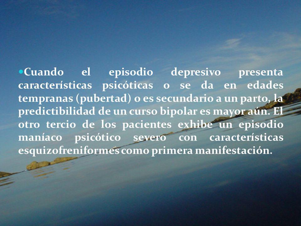 Cuando el episodio depresivo presenta características psicóticas o se da en edades tempranas (pubertad) o es secundario a un parto, la predictibilidad