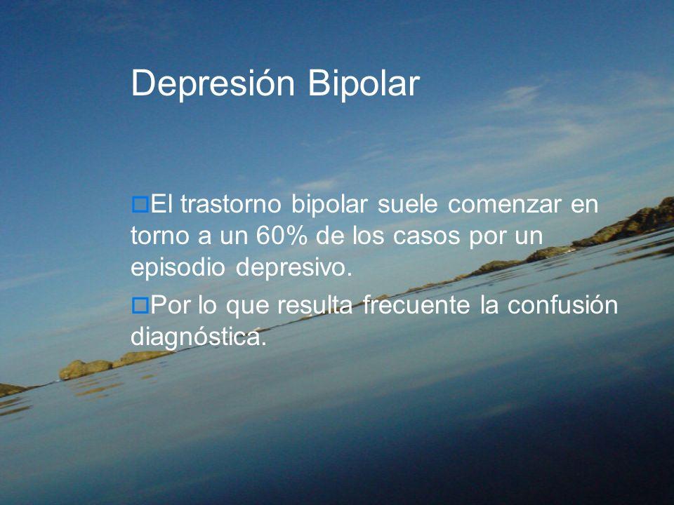 Depresión Bipolar El trastorno bipolar suele comenzar en torno a un 60% de los casos por un episodio depresivo. Por lo que resulta frecuente la confus