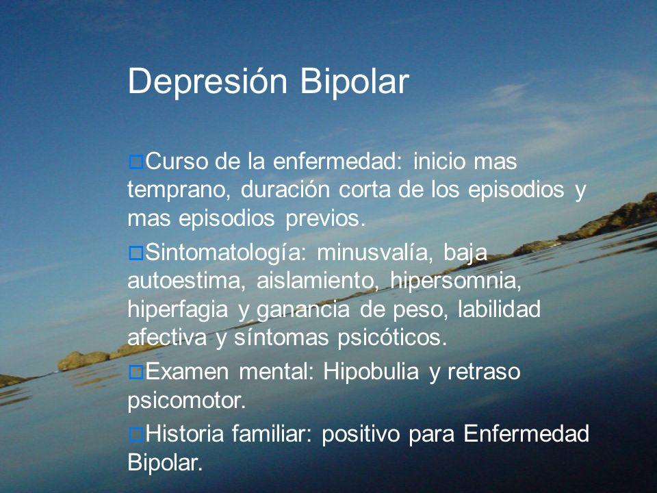 Depresión Bipolar Curso de la enfermedad: inicio mas temprano, duración corta de los episodios y mas episodios previos. Sintomatología: minusvalía, ba