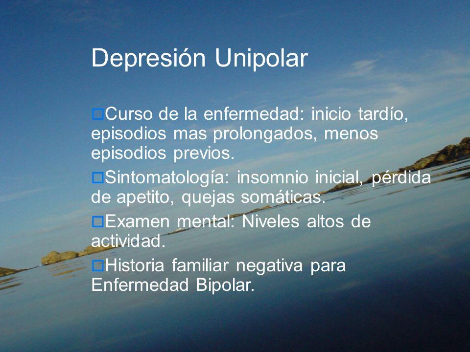 Depresión Unipolar Curso de la enfermedad: inicio tardío, episodios mas prolongados, menos episodios previos. Sintomatología: insomnio inicial, pérdid