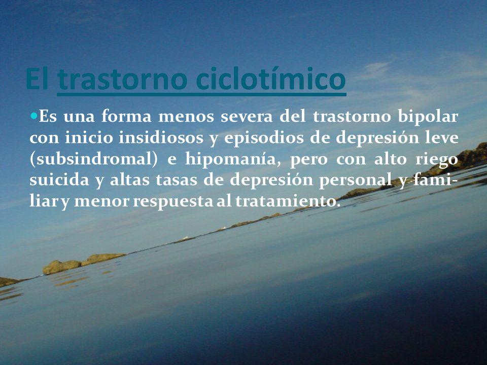 El trastorno ciclotímico Es una forma menos severa del trastorno bipolar con inicio insidiosos y episodios de depresión leve (subsindromal) e hipomaní