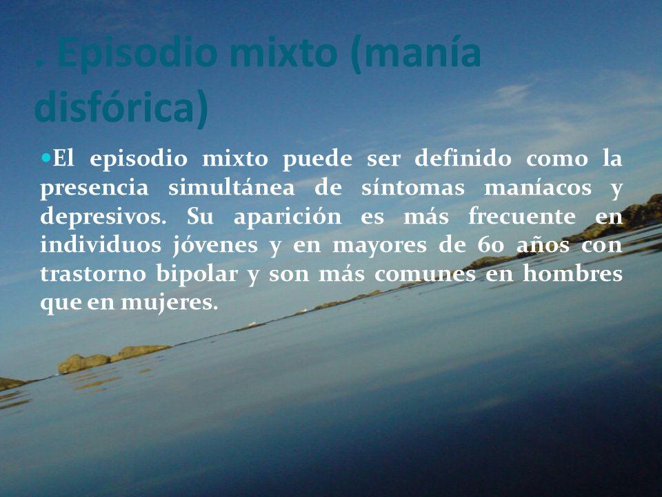 . Episodio mixto (manía disfórica) El episodio mixto puede ser definido como la presencia simultánea de síntomas maníacos y depresivos. Su aparición e