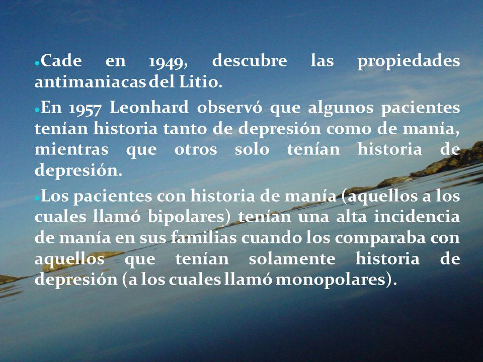 Cade en 1949, descubre las propiedades antimaniacas del Litio. En 1957 Leonhard observó que algunos pacientes tenían historia tanto de depresión como