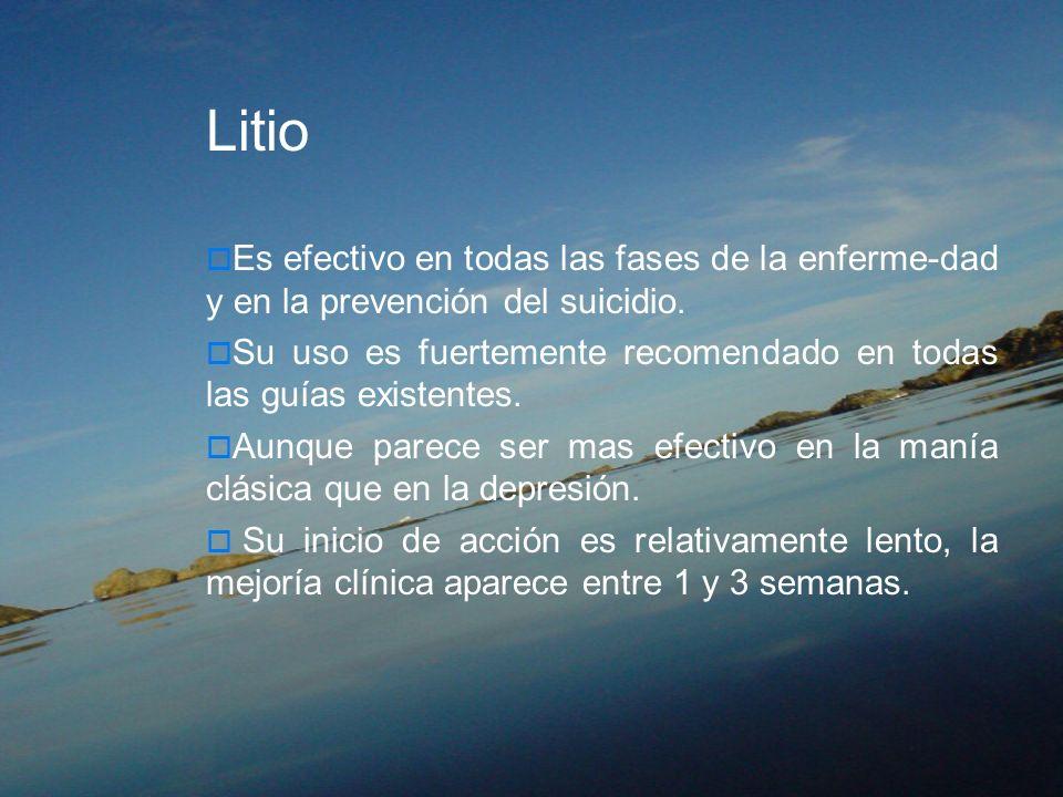 Litio Es efectivo en todas las fases de la enferme-dad y en la prevención del suicidio. Su uso es fuertemente recomendado en todas las guías existente