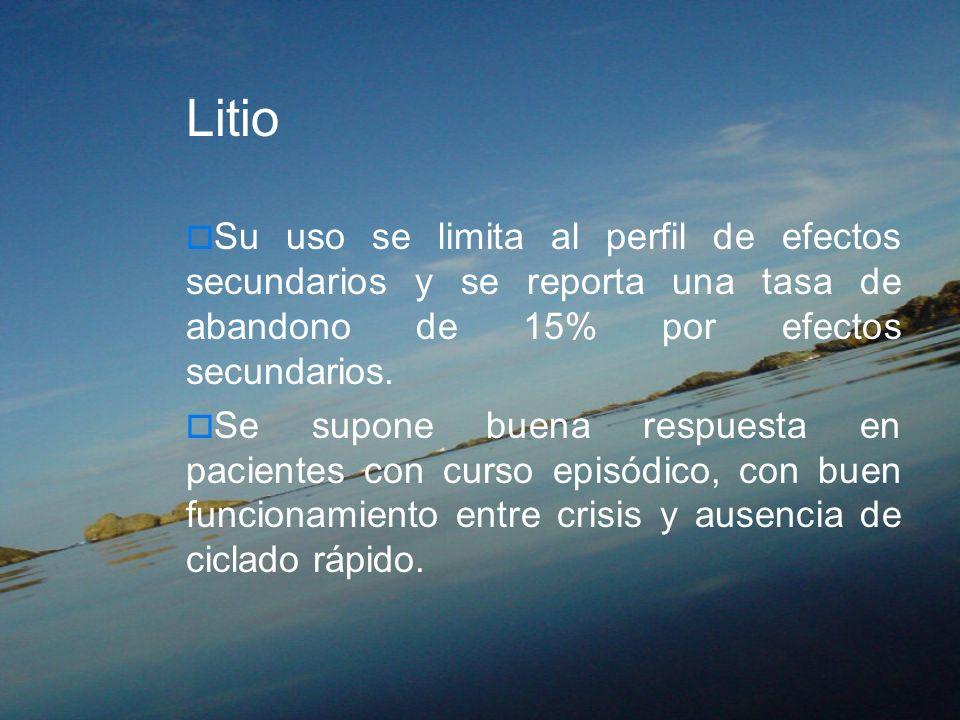 Litio Su uso se limita al perfil de efectos secundarios y se reporta una tasa de abandono de 15% por efectos secundarios. Se supone buena respuesta en