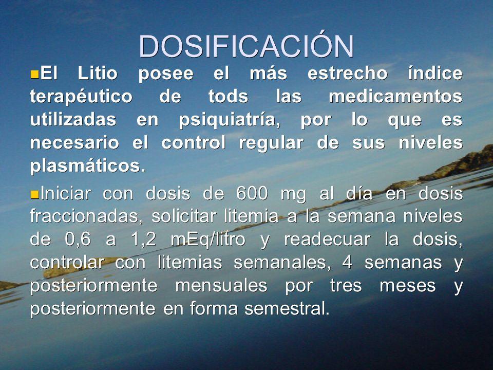 DOSIFICACIÓN El Litio posee el más estrecho índice terapéutico de tods las medicamentos utilizadas en psiquiatría, por lo que es necesario el control