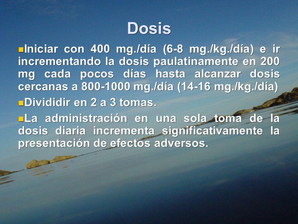 Dosis Iniciar con 400 mg./día (6-8 mg./kg./día) e ir incrementando la dosis paulatinamente en 200 mg cada pocos días hasta alcanzar dosis cercanas a 8