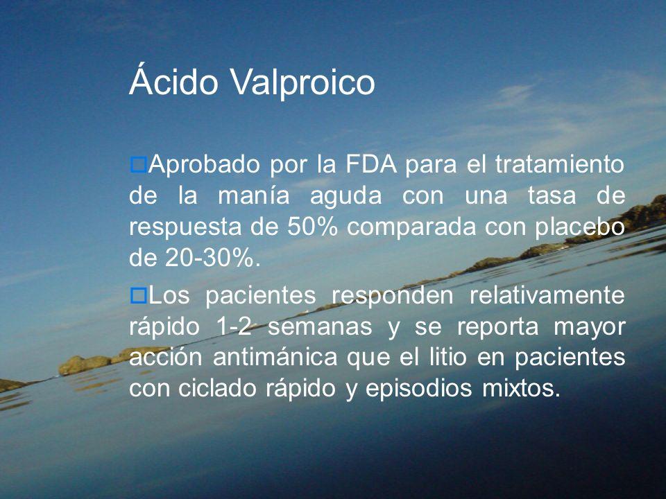 Ácido Valproico Aprobado por la FDA para el tratamiento de la manía aguda con una tasa de respuesta de 50% comparada con placebo de 20-30%. Los pacien