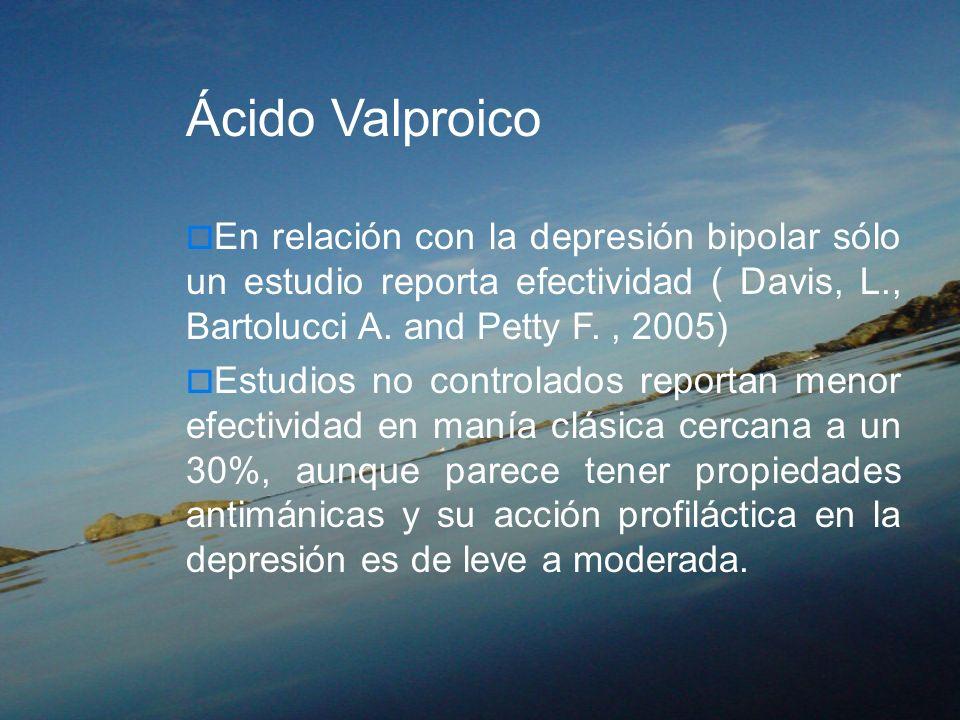 Ácido Valproico En relación con la depresión bipolar sólo un estudio reporta efectividad ( Davis, L., Bartolucci A. and Petty F., 2005) Estudios no co