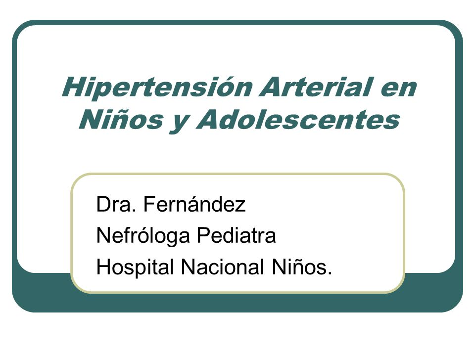 Hipertensión Arterial en Niños y Adolescentes Dra. Fernández Nefróloga Pediatra Hospital Nacional Niños.