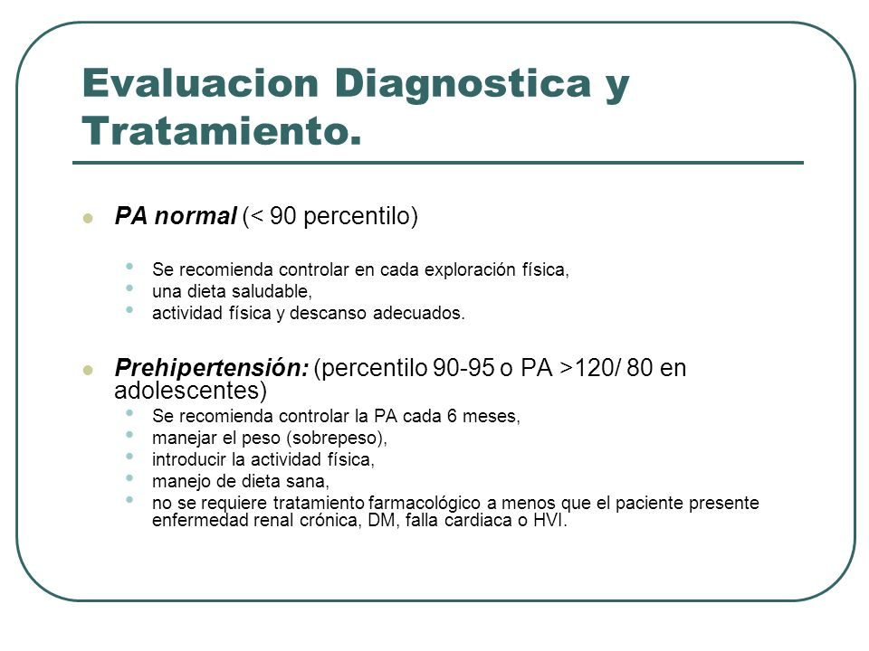 Evaluacion Diagnostica y Tratamiento. PA normal (< 90 percentilo) Se recomienda controlar en cada exploración física, una dieta saludable, actividad f