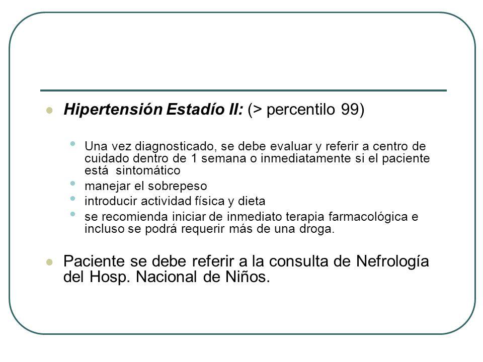 Hipertensión Estadío II: (> percentilo 99) Una vez diagnosticado, se debe evaluar y referir a centro de cuidado dentro de 1 semana o inmediatamente si