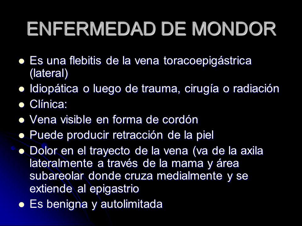 ENFERMEDAD DE MONDOR Es una flebitis de la vena toracoepigástrica (lateral) Es una flebitis de la vena toracoepigástrica (lateral) Idiopática o luego de trauma, cirugía o radiación Idiopática o luego de trauma, cirugía o radiación Clínica: Clínica: Vena visible en forma de cordón Vena visible en forma de cordón Puede producir retracción de la piel Puede producir retracción de la piel Dolor en el trayecto de la vena (va de la axila lateralmente a través de la mama y área subareolar donde cruza medialmente y se extiende al epigastrio Dolor en el trayecto de la vena (va de la axila lateralmente a través de la mama y área subareolar donde cruza medialmente y se extiende al epigastrio Es benigna y autolimitada Es benigna y autolimitada