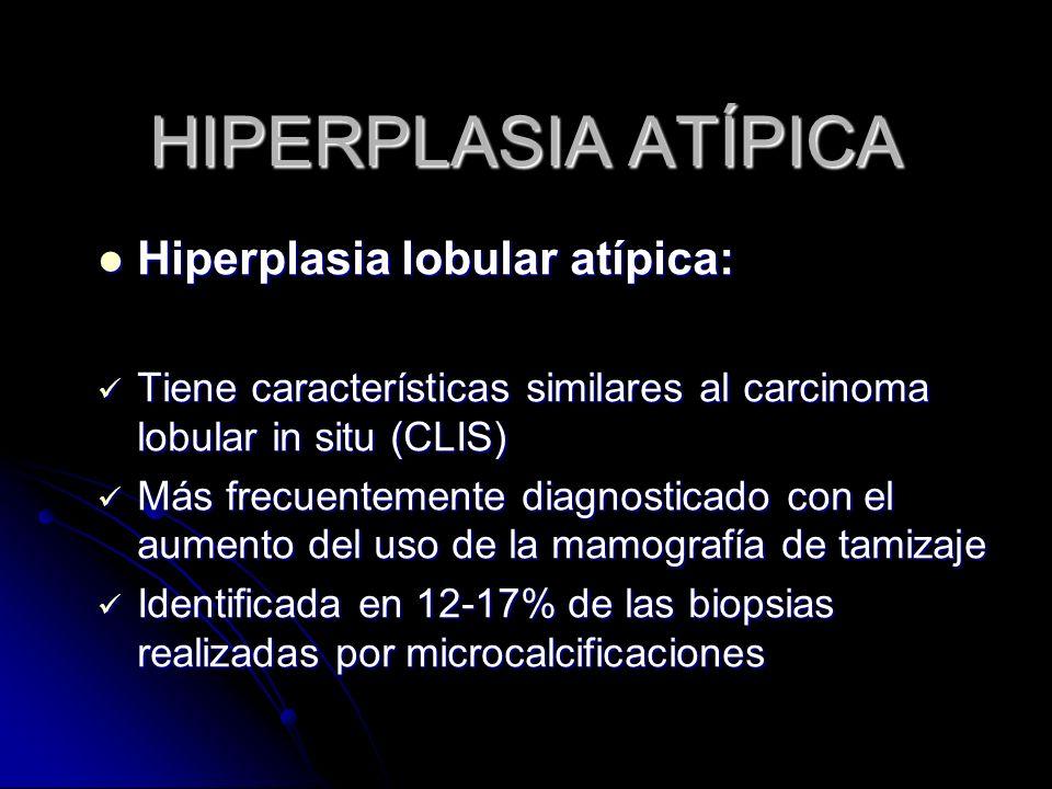 HIPERPLASIA ATÍPICA Hiperplasia lobular atípica: Hiperplasia lobular atípica: Tiene características similares al carcinoma lobular in situ (CLIS) Tiene características similares al carcinoma lobular in situ (CLIS) Más frecuentemente diagnosticado con el aumento del uso de la mamografía de tamizaje Más frecuentemente diagnosticado con el aumento del uso de la mamografía de tamizaje Identificada en 12-17% de las biopsias realizadas por microcalcificaciones Identificada en 12-17% de las biopsias realizadas por microcalcificaciones