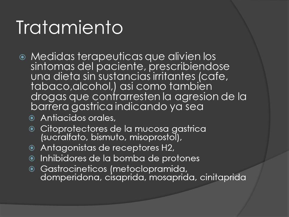 Tratamiento Medidas terapeuticas que alivien los sintomas del paciente, prescribiendose una dieta sin sustancias irritantes (cafe, tabaco,alcohol,) asi como tambien drogas que contrarresten la agresion de la barrera gastrica indicando ya sea Antiacidos orales, Citoprotectores de la mucosa gastrica (sucralfato, bismuto, misoprostol), Antagonistas de receptores H2, Inhibidores de la bomba de protones Gastrocineticos (metoclopramida, domperidona, cisaprida, mosaprida, cinitaprida