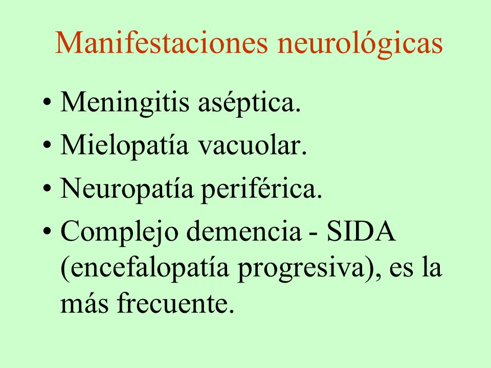 Manifestaciones neurológicas Meningitis aséptica. Mielopatía vacuolar. Neuropatía periférica. Complejo demencia - SIDA (encefalopatía progresiva), es