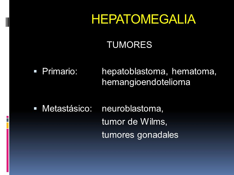 HEPATOMEGALIA TUMORES Primario:hepatoblastoma, hematoma, hemangioendotelioma Metastásico: neuroblastoma, tumor de Wilms, tumores gonadales