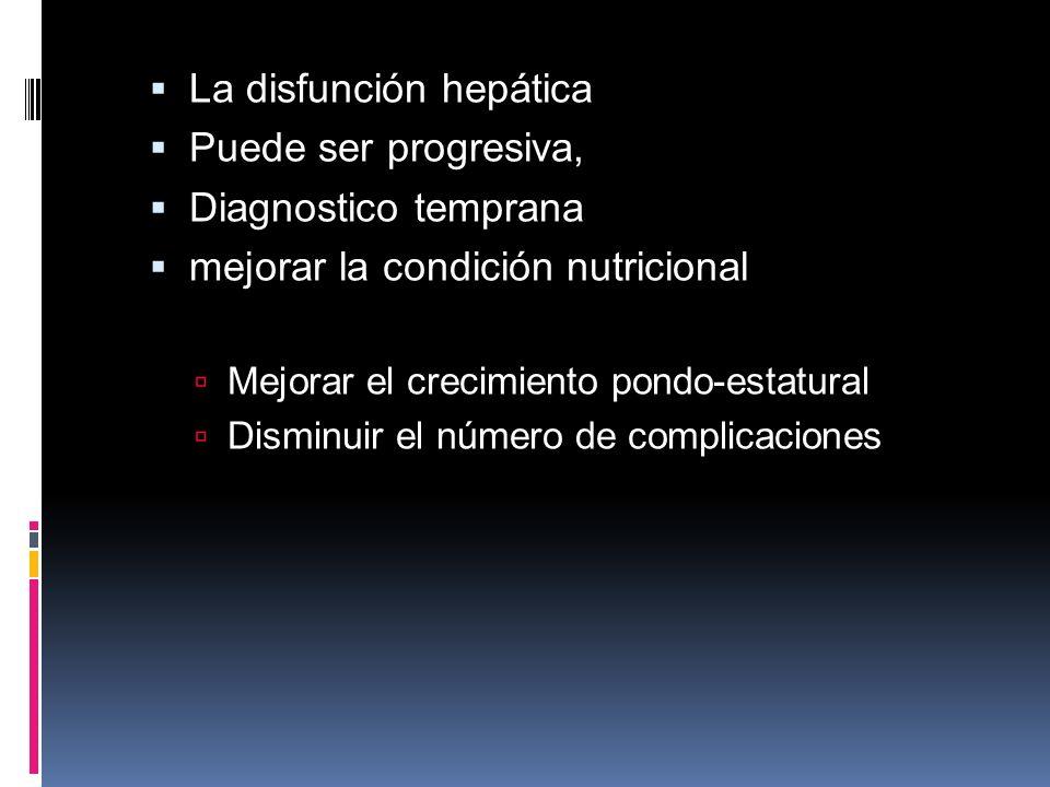 La disfunción hepática Puede ser progresiva, Diagnostico temprana mejorar la condición nutricional Mejorar el crecimiento pondo-estatural Disminuir el