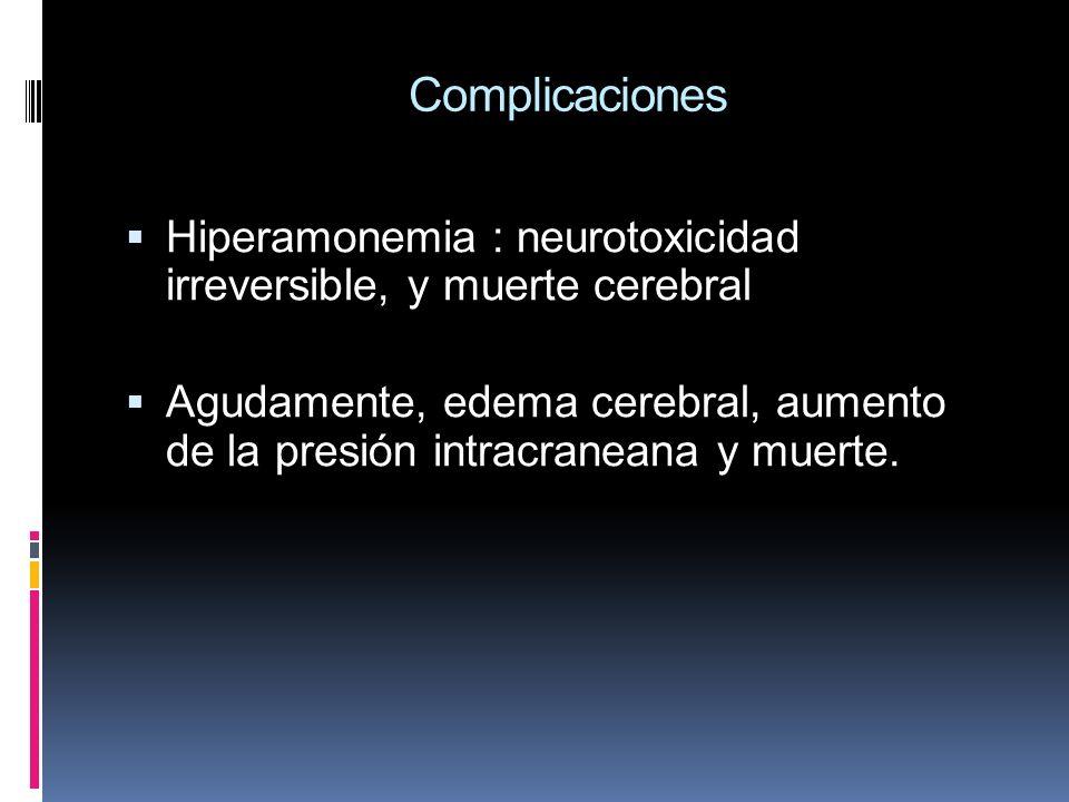 Complicaciones Hiperamonemia : neurotoxicidad irreversible, y muerte cerebral Agudamente, edema cerebral, aumento de la presión intracraneana y muerte