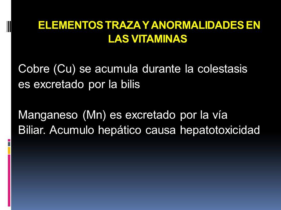 ELEMENTOS TRAZA Y ANORMALIDADES EN LAS VITAMINAS Cobre (Cu) se acumula durante la colestasis es excretado por la bilis Manganeso (Mn) es excretado por