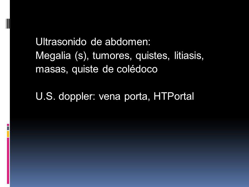 Ultrasonido de abdomen: Megalia (s), tumores, quistes, litiasis, masas, quiste de colédoco U.S. doppler: vena porta, HTPortal