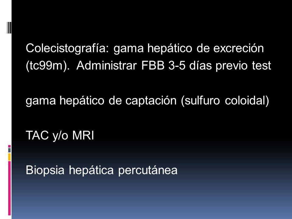 Colecistografía: gama hepático de excreción (tc99m). Administrar FBB 3-5 días previo test gama hepático de captación (sulfuro coloidal) TAC y/o MRI Bi