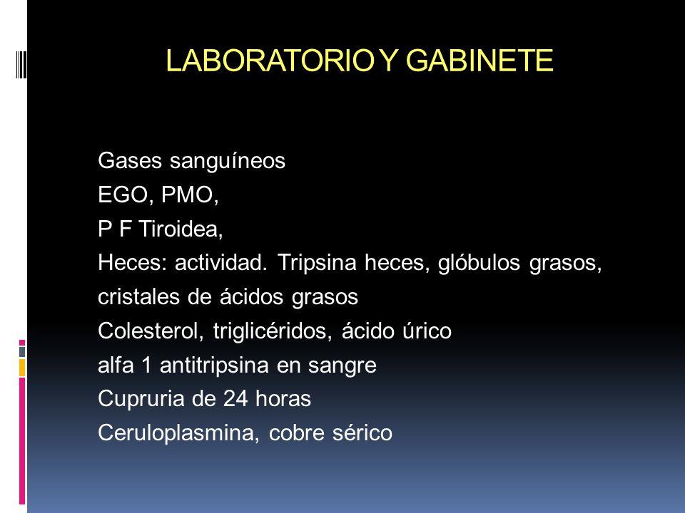 LABORATORIO Y GABINETE Gases sanguíneos EGO, PMO, P F Tiroidea, Heces: actividad. Tripsina heces, glóbulos grasos, cristales de ácidos grasos Colester