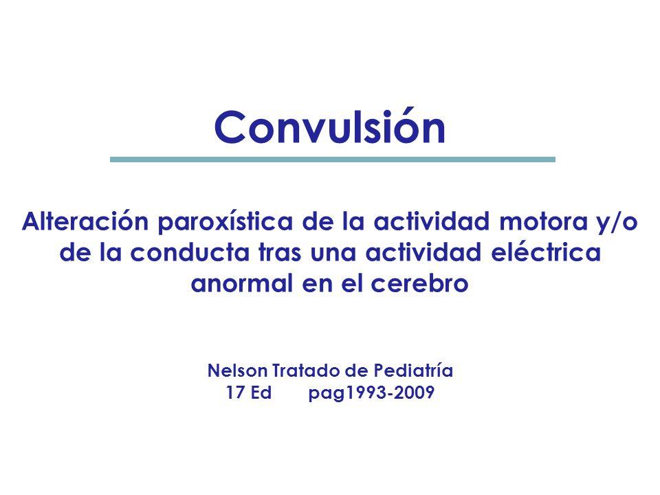 Convulsión Alteración paroxística de la actividad motora y/o de la conducta tras una actividad eléctrica anormal en el cerebro Nelson Tratado de Pediatría 17 Ed pag1993-2009 NN