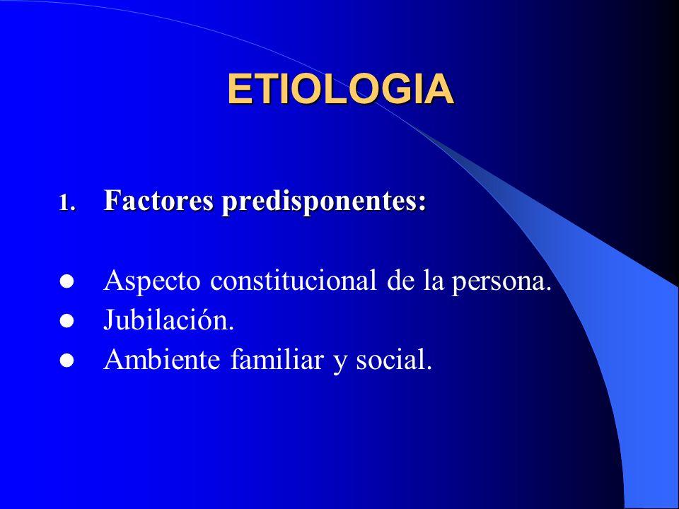 ETIOLOGIA 1. Factores predisponentes: Aspecto constitucional de la persona. Jubilación. Ambiente familiar y social.