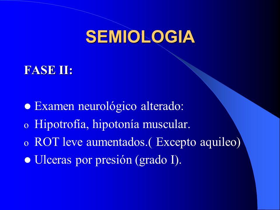SEMIOLOGIA FASE II: Examen neurológico alterado: o Hipotrofía, hipotonía muscular. o ROT leve aumentados.( Excepto aquileo) Ulceras por presión (grado