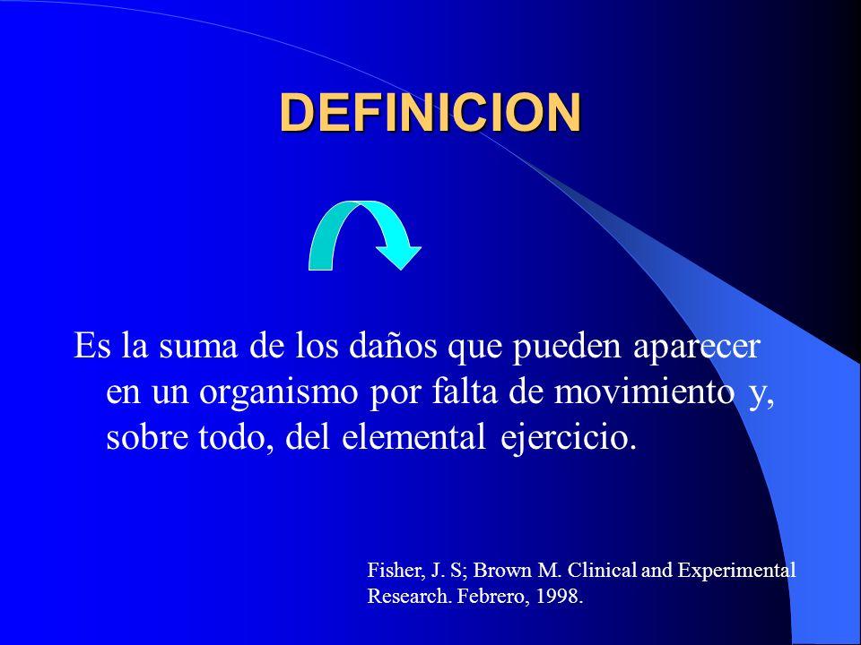 DEFINICION Es la suma de los daños que pueden aparecer en un organismo por falta de movimiento y, sobre todo, del elemental ejercicio. Fisher, J. S; B