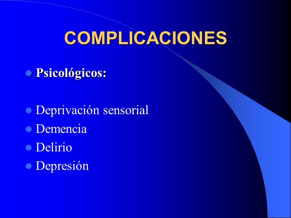 COMPLICACIONES Psicológicos: Psicológicos: Deprivación sensorial Demencia Delirio Depresión