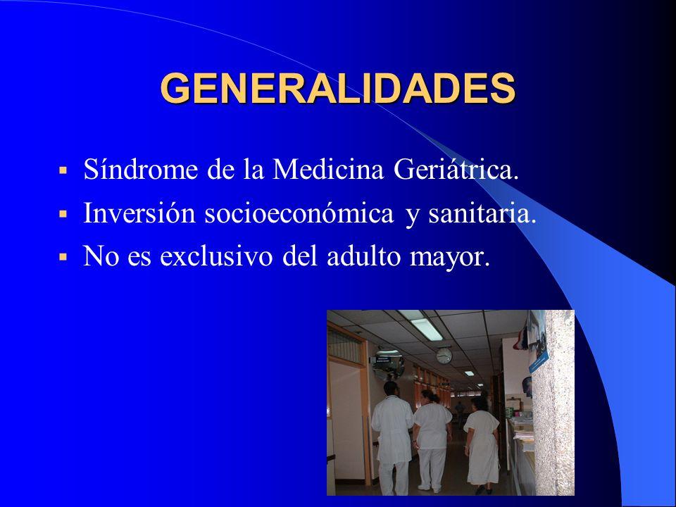 GENERALIDADES Síndrome de la Medicina Geriátrica. Inversión socioeconómica y sanitaria. No es exclusivo del adulto mayor.
