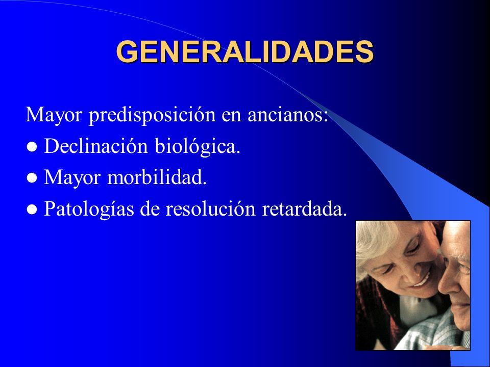 GENERALIDADES Mayor predisposición en ancianos: Declinación biológica. Mayor morbilidad. Patologías de resolución retardada.