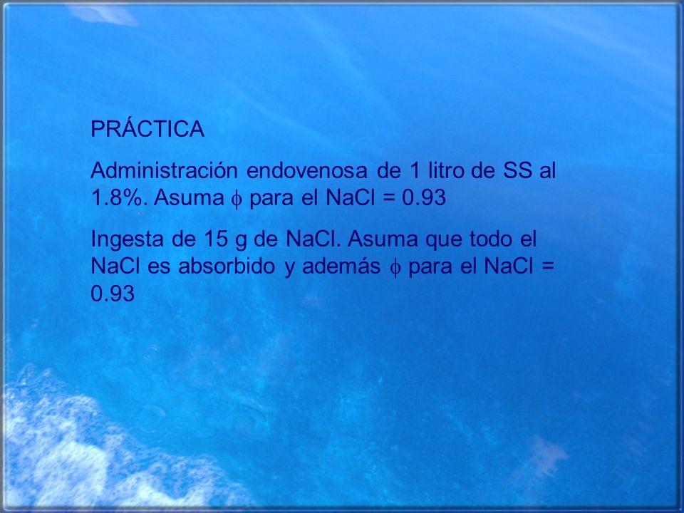 PRÁCTICA Administración endovenosa de 1 litro de SS al 1.8%. Asuma para el NaCl = 0.93 Ingesta de 15 g de NaCl. Asuma que todo el NaCl es absorbido y