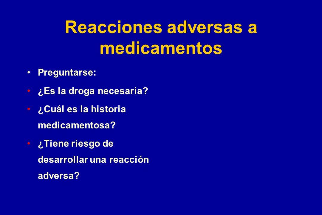 Reacciones adversas a medicamentos Preguntarse: ¿Es la droga necesaria? ¿Cuál es la historia medicamentosa? ¿Tiene riesgo de desarrollar una reacción