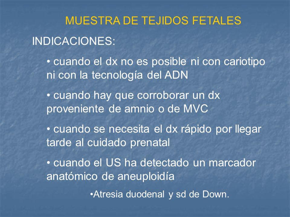 MUESTRA DE TEJIDOS FETALES INDICACIONES: cuando el dx no es posible ni con cariotipo ni con la tecnología del ADN cuando hay que corroborar un dx prov